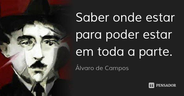 Saber onde estar para poder estar em toda a parte.... Frase de Álvaro de Campos.