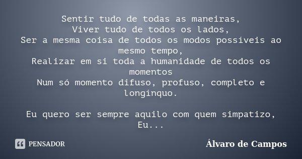 Sentir tudo de todas as maneiras, Viver tudo de todos os lados, Ser a mesma coisa de todos os modos possíveis ao mesmo tempo, Realizar em si toda a humanidade d... Frase de Alvaro de Campos.