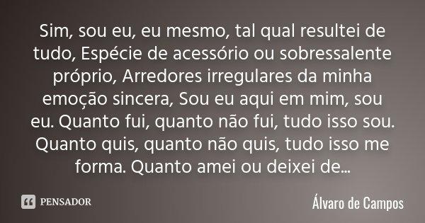 Sim, sou eu, eu mesmo, tal qual resultei de tudo, Espécie de acessório ou sobressalente próprio, Arredores irregulares da minha emoção sincera, Sou eu aqui em m... Frase de Álvaro de Campos.