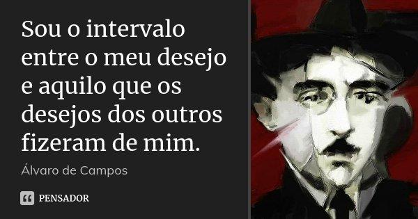 Sou o intervalo entre o meu desejo e aquilo que os desejos dos outros fizeram de mim.... Frase de Álvaro de Campos.