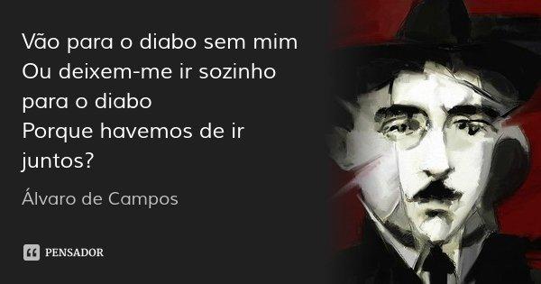Vão para o diabo sem mim Ou deixem-me ir sozinho para o diabo Porque havemos de ir juntos?... Frase de Álvaro de Campos.
