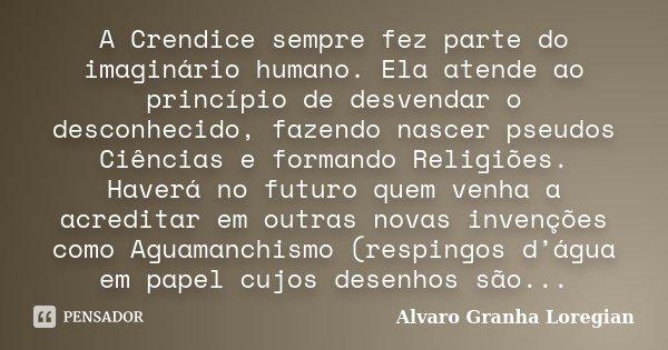 A Crendice sempre fez parte do imaginário humano. Ela atende ao princípio de desvendar o desconhecido, fazendo nascer pseudos Ciências e formando Religiões. Hav... Frase de Alvaro Granha Loregian.