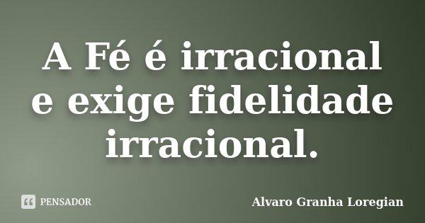 A Fé é irracional e exige fidelidade irracional.... Frase de Alvaro Granha Loregian.