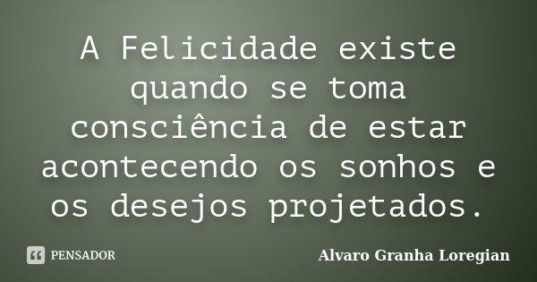 A Felicidade existe quando se toma consciência de estar acontecendo os sonhos e os desejos projetados.... Frase de Alvaro Granha Loregian.