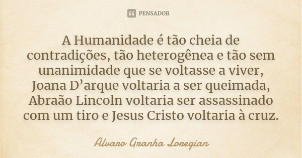 10 Frases Que Você Deveria Adotar Como Lema No Dia A Dia: A Humanidade é Tão Cheia De... Alvaro Granha Loregian
