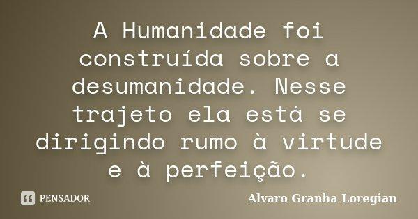 A Humanidade foi construída sobre a desumanidade. Nesse trajeto ela está se dirigindo rumo à virtude e à perfeição.... Frase de Alvaro Granha Loregian.