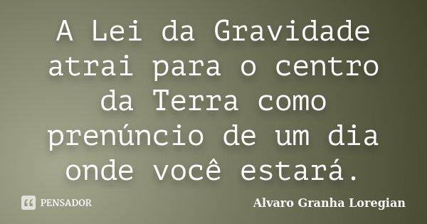 A Lei da Gravidade atrai para o centro da Terra como prenúncio de um dia onde você estará.... Frase de Alvaro Granha Loregian.