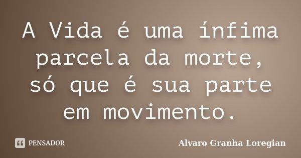 A Vida é uma ínfima parcela da morte, só que é sua parte em movimento.... Frase de Alvaro Granha Loregian.