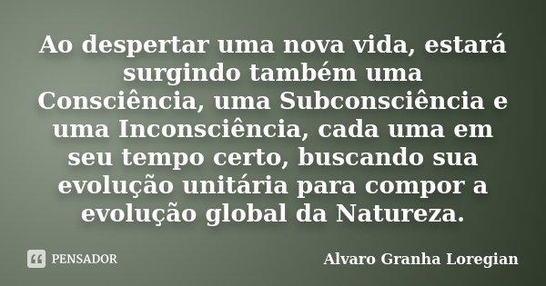 Ao despertar uma nova vida, estará surgindo também uma Consciência, uma Subconsciência e uma Inconsciência, cada uma em seu tempo certo, buscando sua evolução u... Frase de Alvaro Granha Loregian.