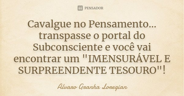 """Cavalgue no Pensamento... transpasse o portal do Subconsciente e você vai encontrar um """"IMENSURÁVEL E SURPREENDENTE TESOURO""""!... Frase de Alvaro Granha Loregian."""