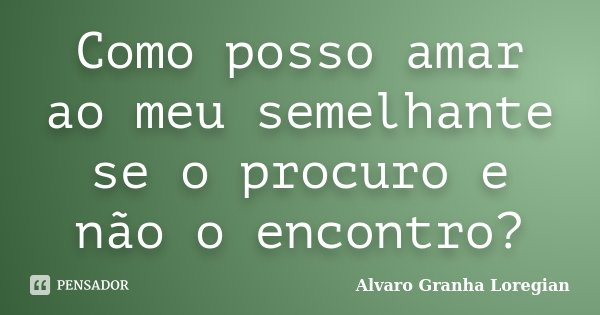 Como posso amar ao meu semelhante se o procuro e não o encontro?... Frase de Alvaro Granha Loregian.