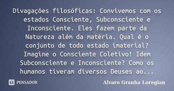 Divagações filosóficas: Convivemos com os estados Consciente, Subconsciente e Inconsciente. Eles fazem parte da Natureza além da matéria. Qual é o conjunto de t... Frase de Alvaro Granha Loregian.