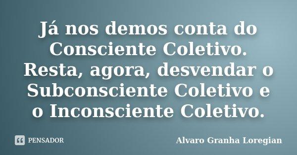 Já nos demos conta do Consciente Coletivo. Resta, agora, desvendar o Subconsciente Coletivo e o Inconsciente Coletivo.... Frase de Alvaro Granha Loregian.