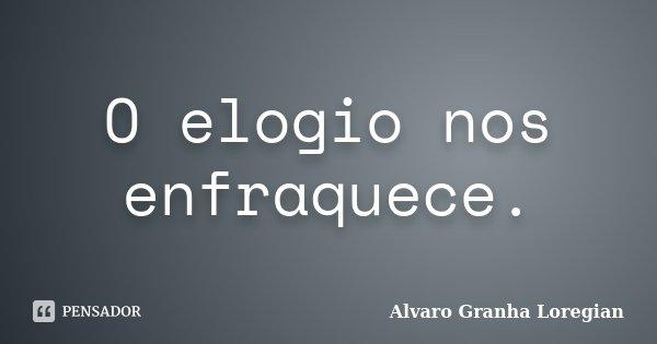 O elogio nos enfraquece.... Frase de Alvaro Granha Loregian.