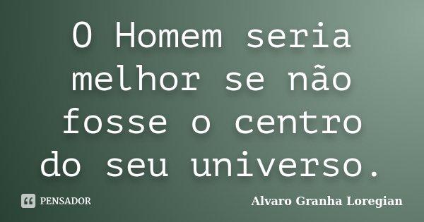 O Homem seria melhor se não fosse o centro do seu universo.... Frase de Alvaro Granha Loregian.