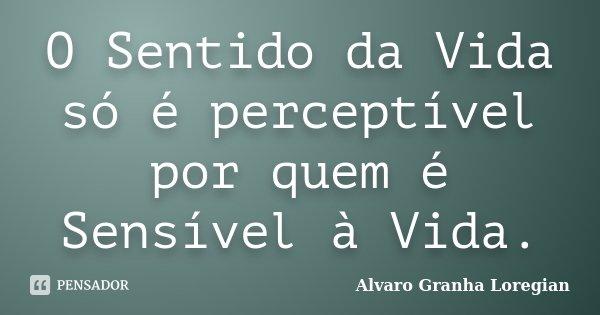 O Sentido da Vida só é perceptível por quem é Sensível à Vida.... Frase de Alvaro Granha Loregian.