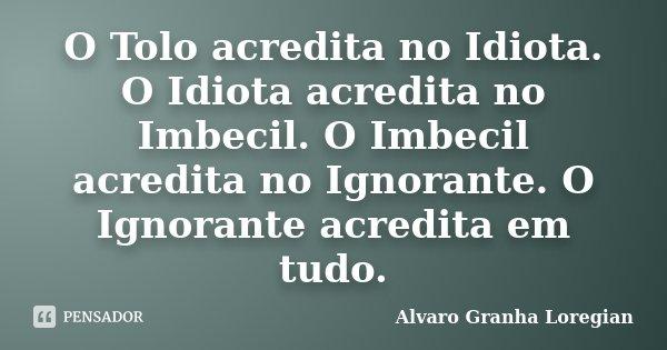 O Tolo acredita no Idiota. O Idiota acredita no Imbecil. O Imbecil acredita no Ignorante. O Ignorante acredita em tudo.... Frase de Alvaro Granha Loregian.