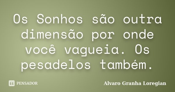 Os Sonhos são outra dimensão por onde você vagueia. Os pesadelos também.... Frase de Alvaro Granha Loregian.