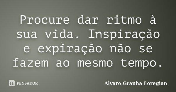 Procure dar ritmo à sua vida. Inspiração e expiração não se fazem ao mesmo tempo.... Frase de Alvaro Granha Loregian.