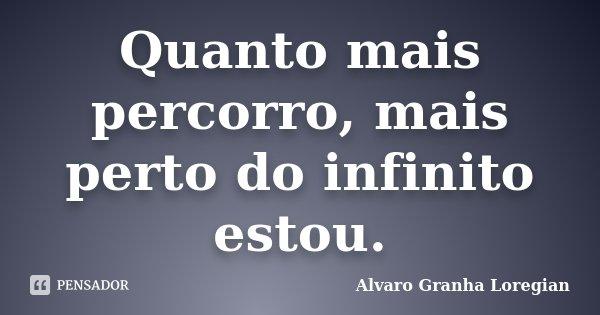 Quanto mais percorro, mais perto do infinito estou.... Frase de Alvaro Granha Loregian.