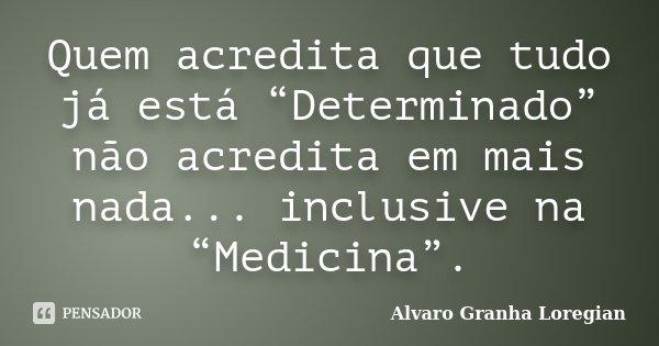 """Quem acredita que tudo já está """"Determinado"""" não acredita em mais nada... inclusive na """"Medicina"""".... Frase de Alvaro Granha Loregian."""