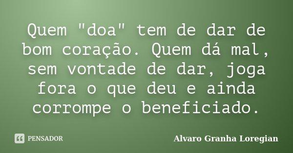 """Quem """"doa"""" tem de dar de bom coração. Quem dá mal, sem vontade de dar, joga fora o que deu e ainda corrompe o beneficiado.... Frase de Alvaro Granha Loregian."""