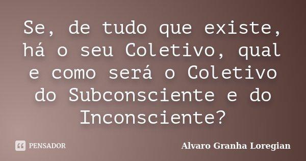Se, de tudo que existe, há o seu Coletivo, qual e como será o Coletivo do Subconsciente e do Inconsciente?... Frase de Alvaro Granha Loregian.