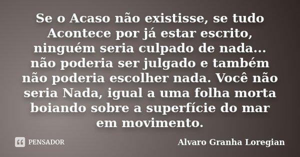 Se o Acaso não existisse, se tudo Acontece por já estar escrito, ninguém seria culpado de nada... não poderia ser julgado e também não poderia escolher nada. Vo... Frase de Alvaro Granha Loregian.