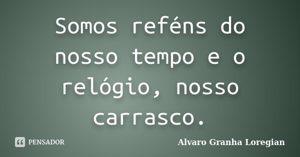 Somos reféns do nosso tempo e o... Alvaro Granha Loregian