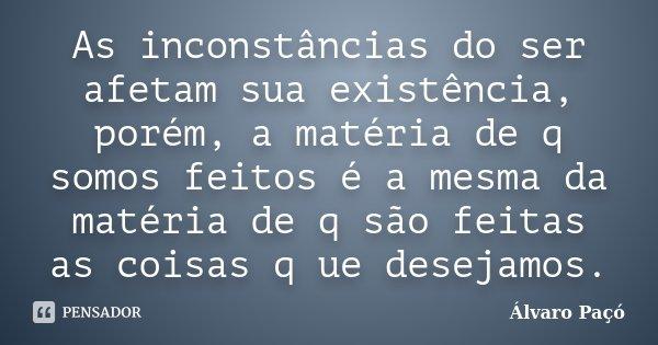 As inconstâncias do ser afetam sua existência, porém, a matéria de q somos feitos é a mesma da matéria de q são feitas as coisas q ue desejamos.... Frase de Álvaro Paçó.