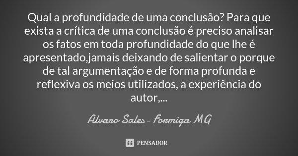 Qual a profundidade de uma conclusão? Para que exista a crítica de uma conclusão é preciso analisar os fatos em toda profundidade do que lhe é apresentado,jamai... Frase de Alvaro Sales- Formiga MG.