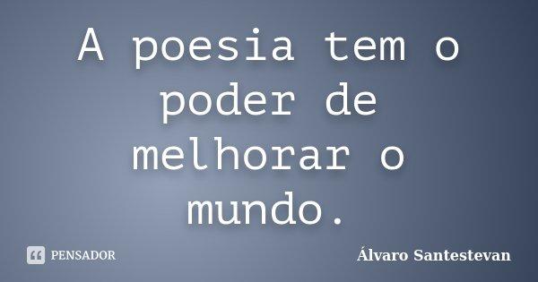 A poesia tem o poder de melhorar o mundo.... Frase de Álvaro Santestevan.