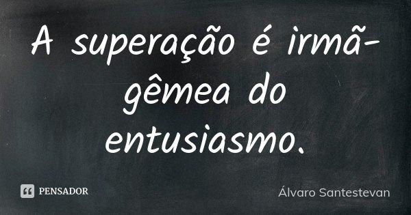 A superação é irmã-gêmea do entusiasmo.... Frase de Álvaro Santestevan.