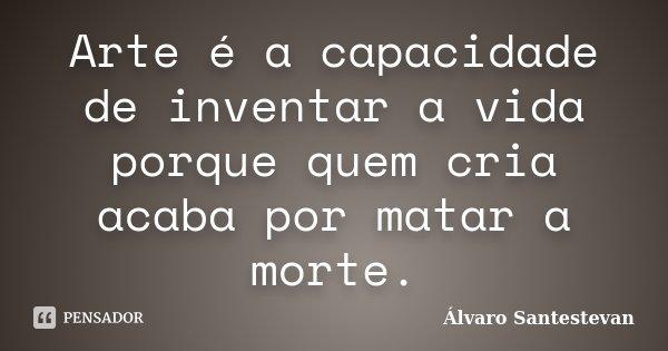 Arte é a capacidade de inventar a vida porque quem cria acaba por matar a morte.... Frase de Álvaro Santestevan.