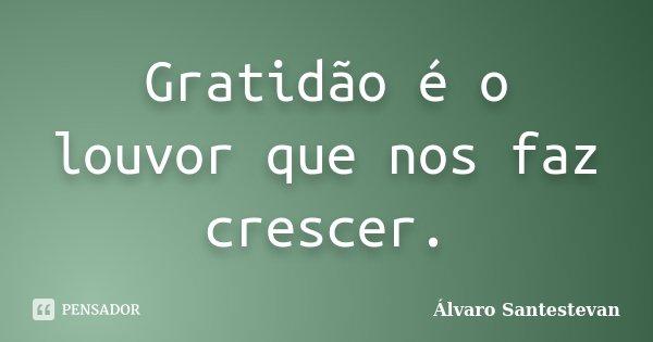 Gratidão é o louvor que nos faz crescer.... Frase de Álvaro Santestevan.