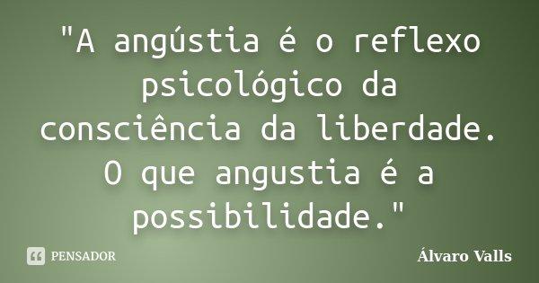 """A angústia é o reflexo psicológico da consciência da liberdade. O que angustia é a possibilidade.""... Frase de Álvaro Valls."