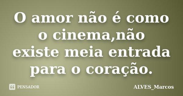 O amor não é como o cinema,não existe meia entrada para o coração.... Frase de ALVES_Marcos.