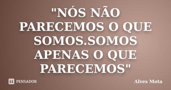 """""""NÓS NÃO PARECEMOS O QUE SOMOS.SOMOS APENAS O QUE PARECEMOS""""... Frase de Alves Mota."""