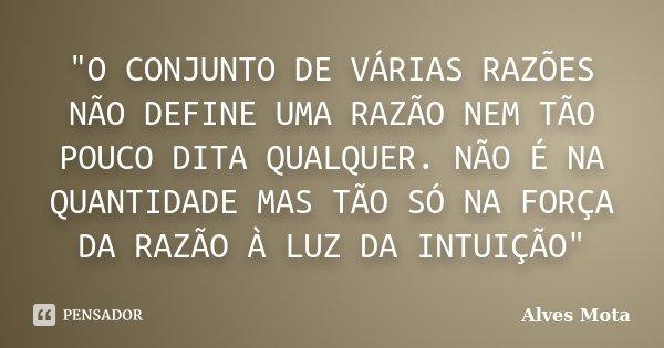 """""""O CONJUNTO DE VÁRIAS RAZÕES NÃO DEFINE UMA RAZÃO NEM TÃO POUCO DITA QUALQUER. NÃO É NA QUANTIDADE MAS TÃO SÓ NA FORÇA DA RAZÃO À LUZ DA INTUIÇÃO""""... Frase de Alves Mota."""