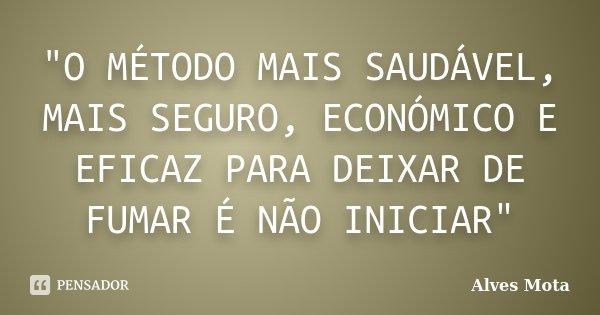 """""""O MÉTODO MAIS SAUDÁVEL, MAIS SEGURO, ECONÓMICO E EFICAZ PARA DEIXAR DE FUMAR É NÃO INICIAR""""... Frase de Alves Mota."""