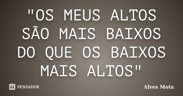 """""""OS MEUS ALTOS SÃO MAIS BAIXOS DO QUE OS BAIXOS MAIS ALTOS""""... Frase de Alves Mota."""