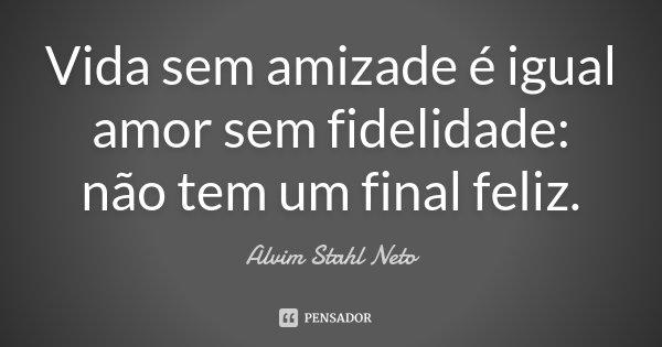 Vida sem amizade é igual amor sem fidelidade: não tem um final feliz... Frase de Alvim Stahl Neto.