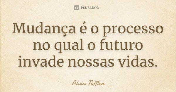 Mudança é o processo no qual o futuro invade nossas vidas.... Frase de Alvin Toffler.