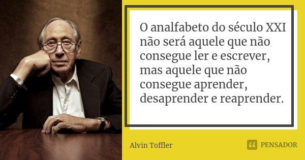 O analfabeto do século XXI não será aquele que não consegue ler e escrever, mas aquele que não consegue aprender, desaprender, e reaprender.... Frase de Alvin Toffler.
