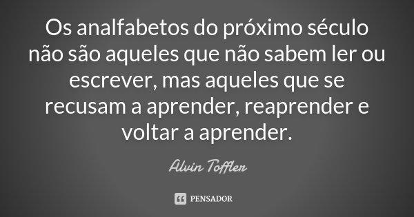 Os analfabetos do próximo século não são aqueles que não sabem ler ou escrever, mas aqueles que se recusam a aprender, reaprender e voltar a aprender.... Frase de Alvin Toffler.
