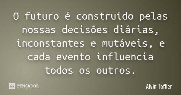 O futuro é construído pelas nossas decisões diárias, inconstantes e mutáveis, e cada evento influencia todos os outros.... Frase de Alvin Tofller.
