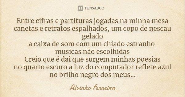 Entre cifras e partituras jogadas na minha mesa canetas e retratos espalhados, um copo de nescau gelado a caixa de som com um chiado estranho musicas não escolh... Frase de Alvinho Ferreira.