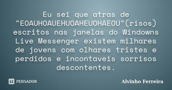 """Eu sei que atras de """"EOAUHOAUEHUOAHEUOHAEOU""""(risos) escritos nas janelas do Windowns Live Messenger existem milhares de jovens com olhares tristes e p... Frase de Alvinho Ferreira."""