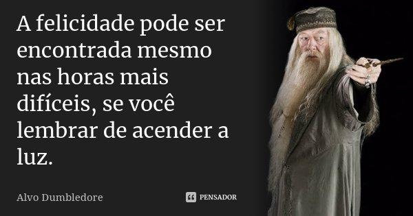 A felicidade pode ser encontrada mesmo nas horas mais difíceis, se você lembrar de acender a luz.... Frase de Alvo Dumbledore.