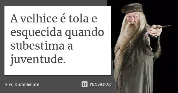 A velhice é tola e esquecida quando subestima a juventude.... Frase de Alvo Dumbledore.